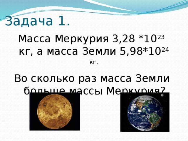 Задача 1.  Масса Меркурия 3,28 *10 23 кг, а масса Земли 5,98*10 24 кг. Во сколько раз масса Земли больше массы Меркурия?