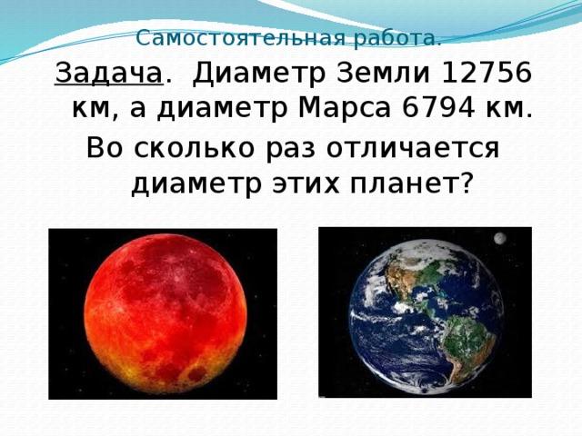 Самостоятельная работа. Задача . Диаметр Земли 12756 км, а диаметр Марса 6794 км. Во сколько раз отличается диаметр этих планет?