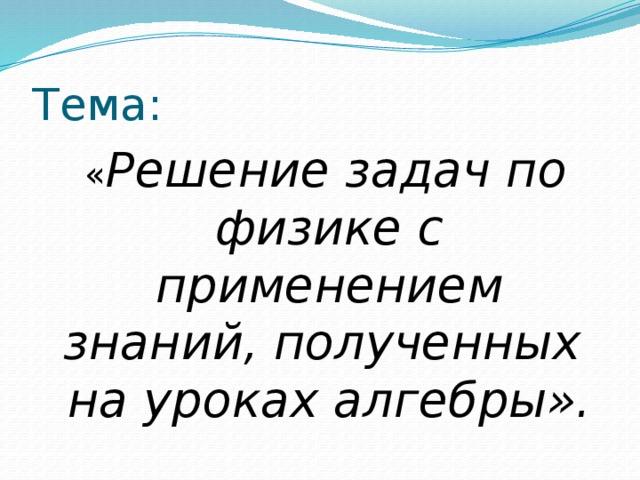 Тема:  « Решение задач по физике с применением знаний, полученных на уроках алгебры».