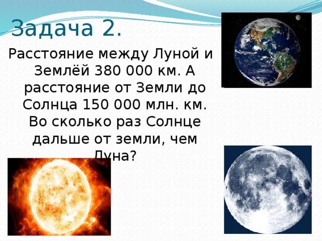 Задача 2. Расстояние между Луной и Землёй 380 000 км. А расстояние от Земли до Солнца 150 000 млн. км. Во сколько раз Солнце дальше от земли, чем Луна?