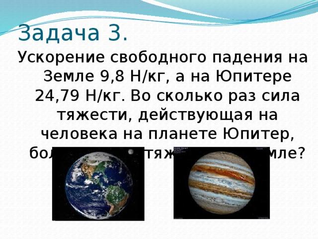 Задача 3. Ускорение свободного падения на Земле 9,8 Н/кг, а на Юпитере 24,79 Н/кг. Во сколько раз сила тяжести, действующая на человека на планете Юпитер, больше силы тяжести на Земле?