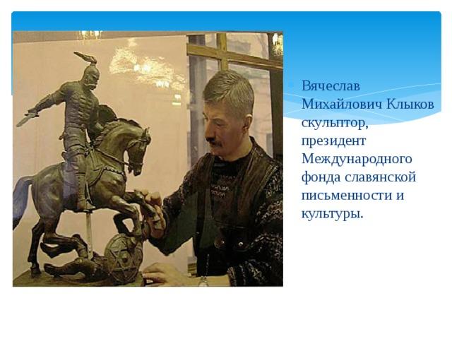 Вячеслав Михайлович Клыков скульптор, президент Международного фонда славянской письменности и культуры.