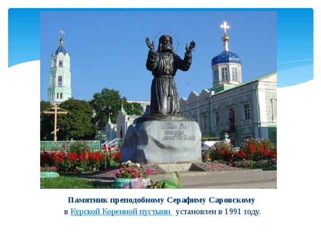 Памятник преподобному Серафиму Саровскому в Курской Коренной пустыни установлен в 1991 году.