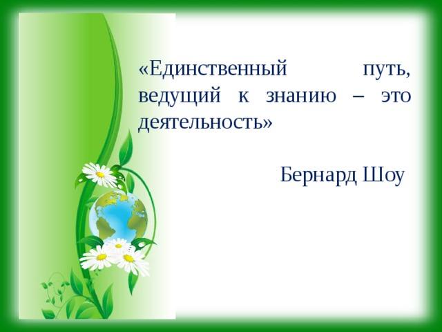 «Единственный путь, ведущий к знанию – это деятельность»  Бернард Шоу