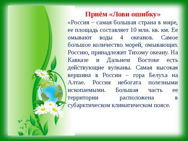 Приём  «Лови ошибку» «Россия – самая большая страна в мире, ее площадь составляет 10 млн. кв. км. Ее омывают воды 4 океанов. Самое большое количество морей, омывающих Россию, принадлежит Тихому океану. На Кавказе и Дальнем Востоке есть действующие вулканы. Самая высокая вершина в России – гора Белуха на Алтае. Россия небогата полезными ископаемыми. Большая часть ее территории расположена в субарктическом климатическом поясе.
