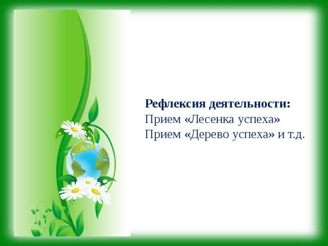 Рефлексия деятельности: Прием «Лесенка успеха» Прием «Дерево успеха» и т.д.