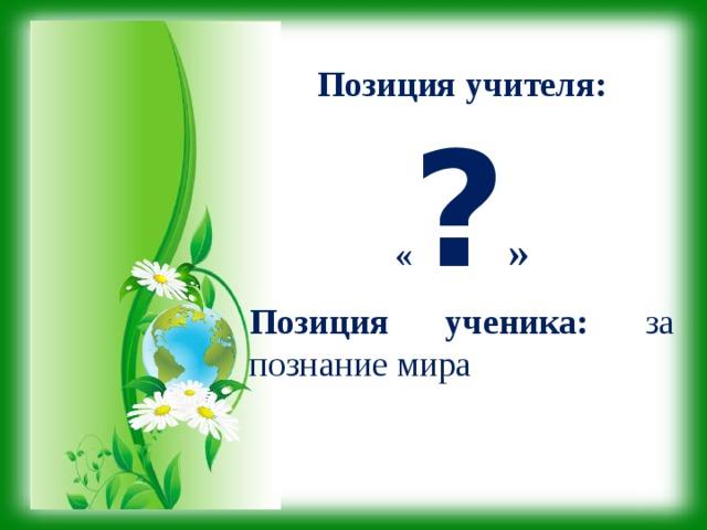 Позиция учителя: « ? » Позиция ученика: за познание мира