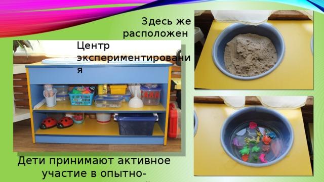Здесь же расположен Центр экспериментирования Дети принимают активное участие в опытно-экспериментальной деятельности