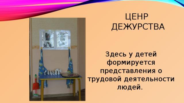 Ценр  дежурства Здесь у детей формируется представления о трудовой деятельности людей.