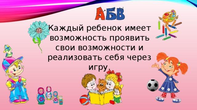 Каждый ребенок имеет возможность проявить свои возможности и реализовать себя через игру.