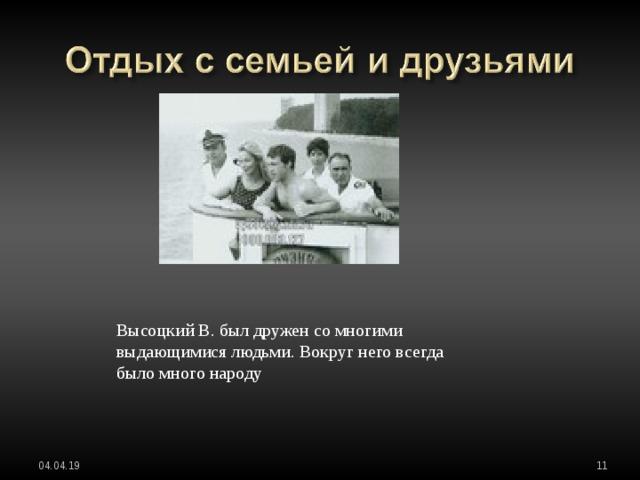 Высоцкий В. был дружен со многими выдающимися людьми. Вокруг него всегда было много народу 04.04.19