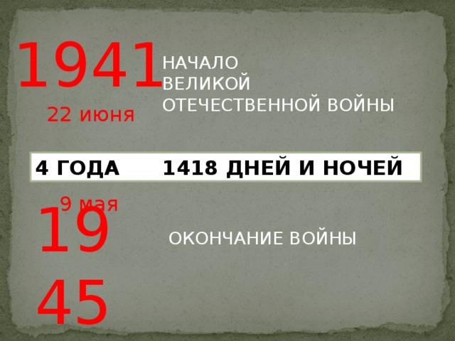 1941 НАЧАЛО ВЕЛИКОЙ ОТЕЧЕСТВЕННОЙ ВОЙНЫ 22 июня 4 ГОДА 1418 ДНЕЙ И НОЧЕЙ  1945 9 мая ОКОНЧАНИЕ ВОЙНЫ
