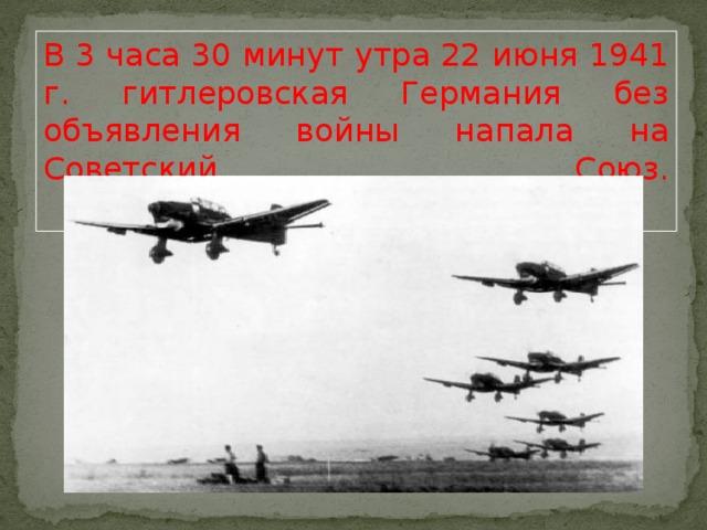 В 3 часа 30 минут утра 22 июня 1941 г. гитлеровская Германия без объявления войны напала на Советский Союз.