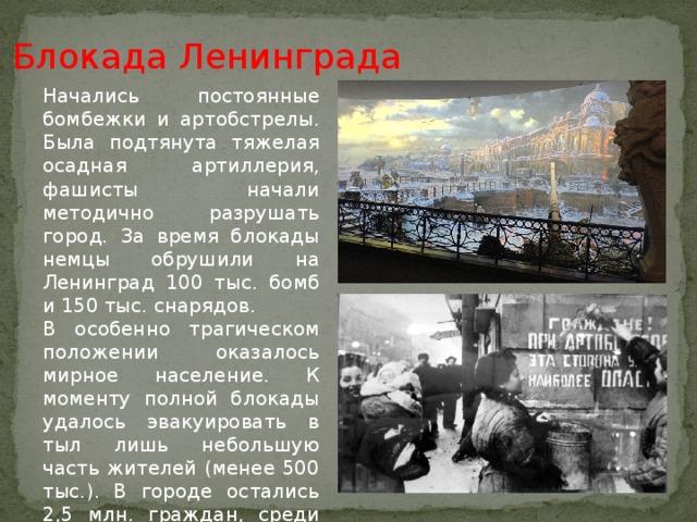 Блокада Ленинграда Начались постоянные бомбежки и артобстрелы. Была подтянута тяжелая осадная артиллерия, фашисты начали методично разрушать город. За время блокады немцы обрушили на Ленинград 100 тыс. бомб и 150 тыс. снарядов. В особенно трагическом положении оказалось мирное население. К моменту полной блокады удалось эвакуировать в тыл лишь небольшую часть жителей (менее 500 тыс.). В городе остались 2,5 млн. граждан, среди которых 400 тыс. детей.