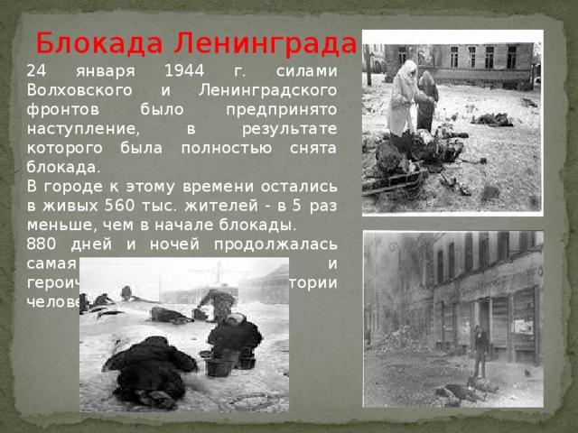 Блокада Ленинграда 24 января 1944 г. силами Волховского и Ленинградского фронтов было предпринято наступление, в результате которого была полностью снята блокада. В городе к этому времени остались в живых 560 тыс. жителей - в 5 раз меньше, чем в начале блокады. 880 дней и ночей продолжалась самая кровопролитная и героическая осада в истории человечества.