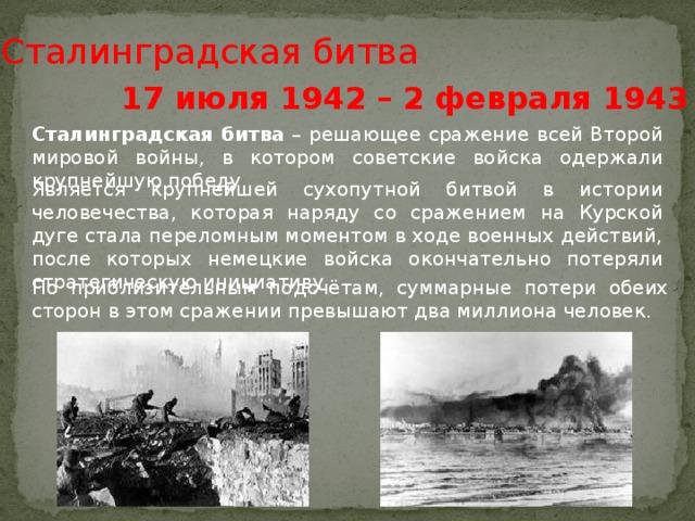 Сталинградская битва 17 июля 1942 – 2 февраля 1943 гг. Сталинградская  битва – решающее сражение всей Второй мировой войны, в котором советские войска одержали крупнейшую победу. Является крупнейшей сухопутной битвой в истории человечества, которая наряду со сражением на Курской дуге стала переломным моментом в ходе военных действий, после которых немецкие войска окончательно потеряли стратегическую инициативу По приблизительным подсчётам, суммарные потери обеих сторон в этом сражении превышают два миллиона человек.