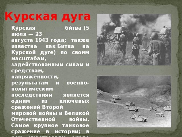 Курская дуга Ку́рская би́тва(5 июля—23 августа1943года; также известна какБитва на Курской дуге) по своим масштабам, задействованным силам и средствам, напряжённости, результатам и военно-политическим последствиям является одним из ключевых сраженийВторой мировой войныиВеликой Отечественной войны. Самое крупное танковое сражение в истории; в нём участвовали около двух миллионов человек, шесть тысяч танков, четыре тысячи самолётов