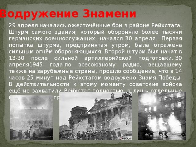 Водружение Знамени 29 апреляначались ожесточённыебои в районе Рейхстага. Штурм самого здания, который обороняло более тысячи германских военнослужащих, начался 30 апреля. Первая попытка штурма, предпринятая утром, была отражена сильным огнём обороняющихся. Второй штурм был начат в 13-30 после сильной артиллерийской подготовки.30 апреля1945 годапо всесоюзному радио, вещавшему также на зарубежные страны, прошло сообщение, что в 14 часов 25 минут над Рейхстагом водружено Знамя Победы. В действительности к этому моменту советские войска ещё не захватили Рейхстаг полностью, а лишь отдельные группы смогли проникнуть в него.