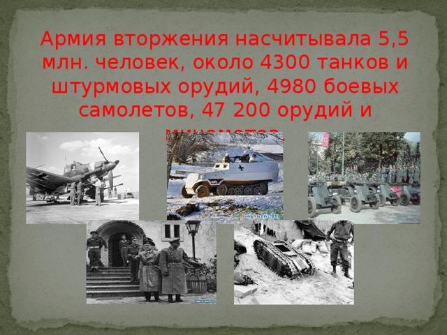 Армия вторжения насчитывала 5,5 млн. человек, около 4300 танков и штурмовых орудий, 4980 боевых самолетов, 47 200 орудий и минометов.