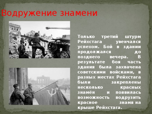 Водружение знамени Только третий штурм Рейхстага увенчался успехом. Бой в здании продолжался до позднего вечера. В результате боя часть здания была захвачена советскими войсками, в разных местах Рейхстага были закреплены несколько красных знамён и появилась возможность водрузить красное знамяна крышеРейхстага.