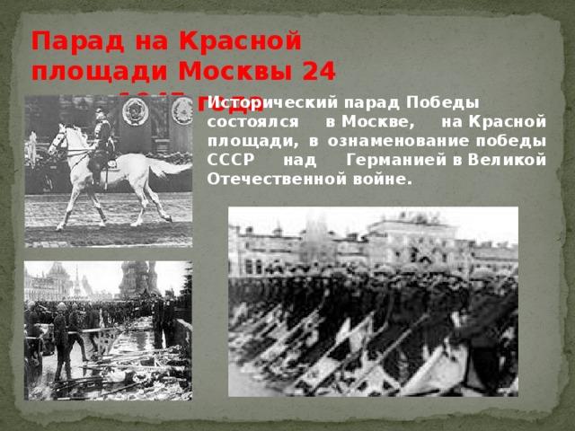 Парад на Красной площади Москвы 24 июня 1945 года  ИсторическийпарадПобеды состоялся вМоскве, наКрасной площади, в ознаменованиепобеды СССР над ГерманиейвВеликой Отечественной войне.