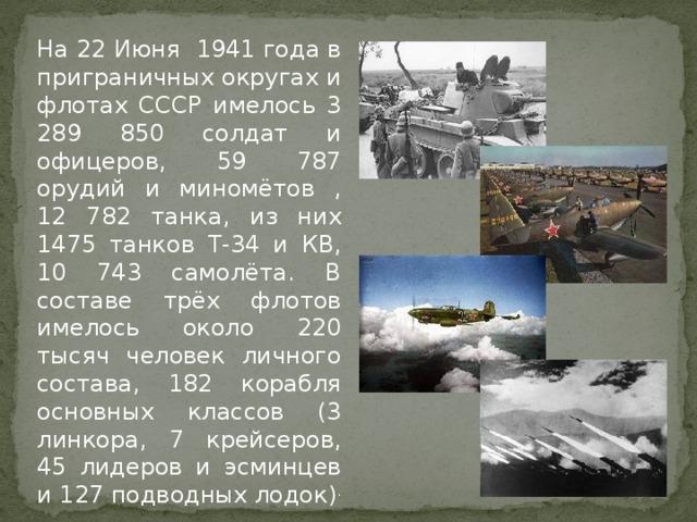 На 22 Июня 1941 года в приграничных округах и флотах СССР имелось 3 289 850 солдат и офицеров, 59 787 орудий и миномётов , 12 782 танка, из них 1475 танков Т-34 и КВ, 10 743 самолёта. В составе трёх флотов имелось около 220 тысяч человек личного состава, 182 корабля основных классов (3 линкора, 7 крейсеров, 45 лидеров и эсминцев и 127 подводных лодок) .