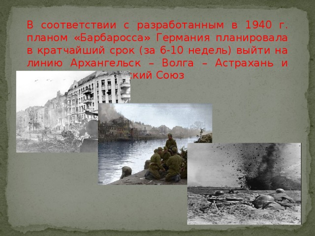 В соответствии с разработанным в 1940 г. планом «Барбаросса» Германия планировала в кратчайший срок (за 6-10 недель) выйти на линию Архангельск – Волга – Астрахань и разгромить Советский Союз
