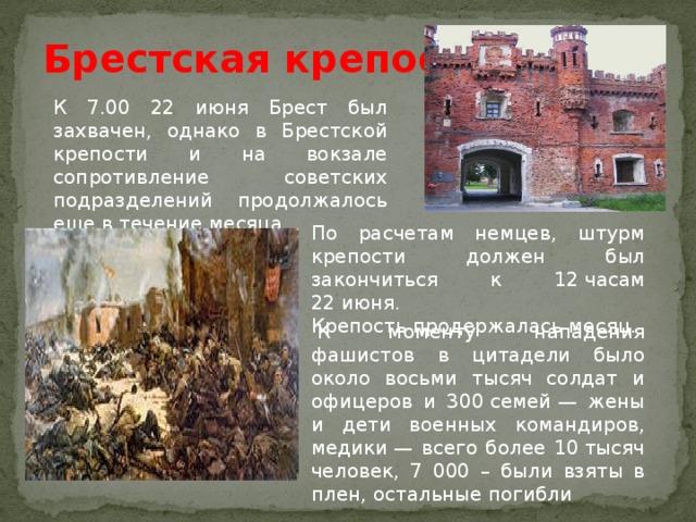 Брестская крепость К 7.00 22 июня Брест был захвачен, однако в Брестской крепости и на вокзале сопротивление советских подразделений продолжалось еще в течение месяца По расчетам немцев, штурм крепости должен был закончиться к 12часам 22июня. Крепость продержалась месяц.  К моменту нападения фашистов в цитадели было около восьми тысяч солдат и офицеров и 300семей— жены и дети военных командиров, медики— всего более 10тысяч человек, 7 000 – были взяты в плен, остальные погибли