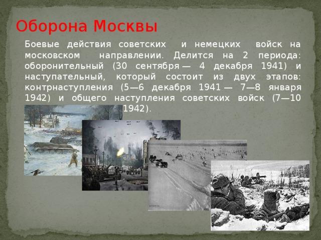 Оборона Москвы Боевые действия советских и немецких войск на московском направлении. Делится на 2 периода: оборонительный (30 сентября— 4 декабря 1941) и наступательный, который состоит из двух этапов: контрнаступления (5—6 декабря 1941— 7—8 января 1942) и общего наступления советских войск (7—10 января— 20 апреля 1942).