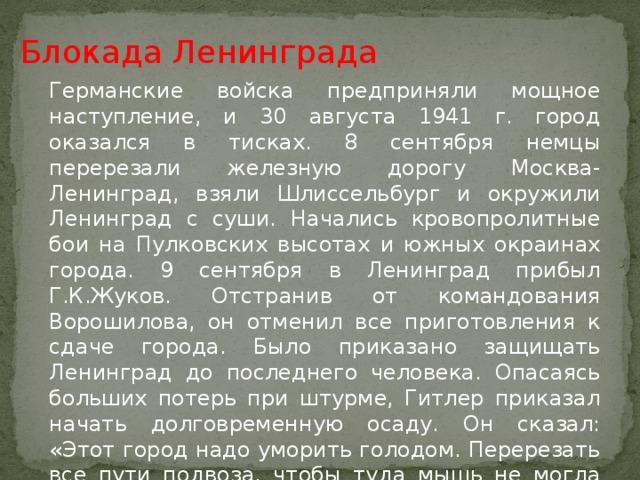 Блокада Ленинграда Германские войска предприняли мощное наступление, и 30 августа 1941 г. город оказался в тисках. 8 сентября немцы перерезали железную дорогу Москва-Ленинград, взяли Шлиссельбург и окружили Ленинград с суши. Начались кровопролитные бои на Пулковских высотах и южных окраинах города. 9 сентября в Ленинград прибыл Г.К.Жуков. Отстранив от командования Ворошилова, он отменил все приготовления к сдаче города. Было приказано защищать Ленинград до последнего человека. Опасаясь больших потерь при штурме, Гитлер приказал начать долговременную осаду. Он сказал: «Этот город надо уморить голодом. Перерезать все пути подвоза, чтобы туда мышь не могла проскочить. Нещадно бомбить, и тогда город рухнет, как переспелый плод».