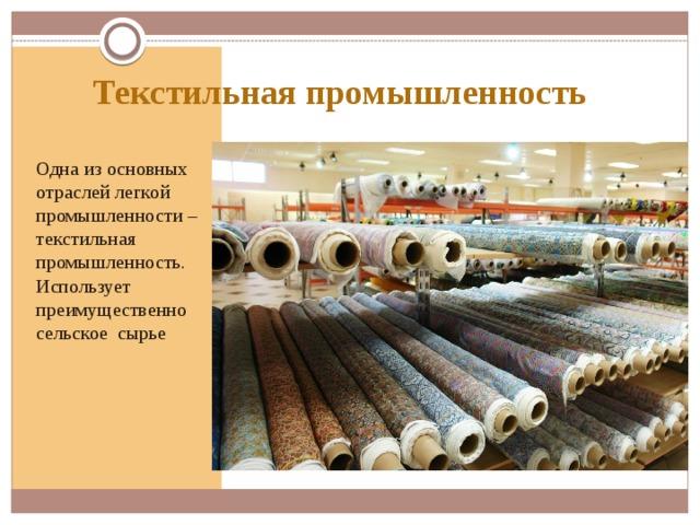 Текстильная промышленность Одна из основных отраслей легкой промышленности – текстильная промышленность. Использует преимущественно сельское сырье