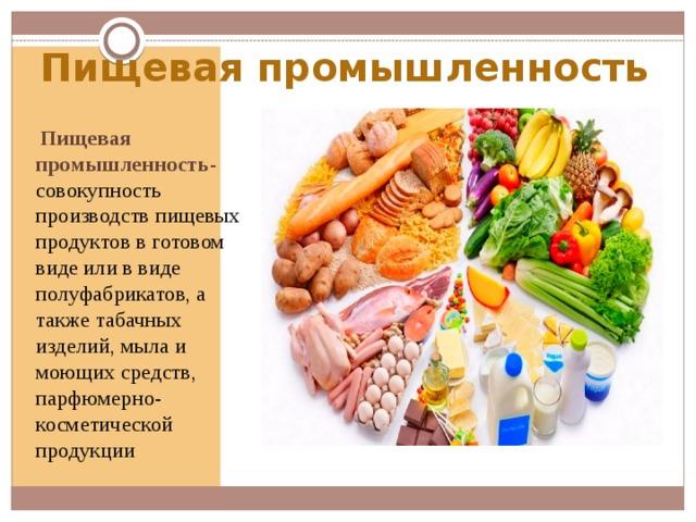 Пищевая промышленность  Пищевая промышленность- совокупность производств пищевых продуктов в готовом виде или в виде полуфабрикатов, а также табачных изделий, мыла и моющих средств, парфюмерно-косметической продукции