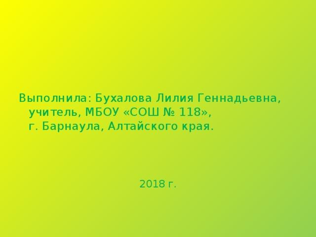 Выполнила: Бухалова Лилия Геннадьевна,  учитель, МБОУ «СОШ № 118»,  г. Барнаула, Алтайского края. 2018 г.
