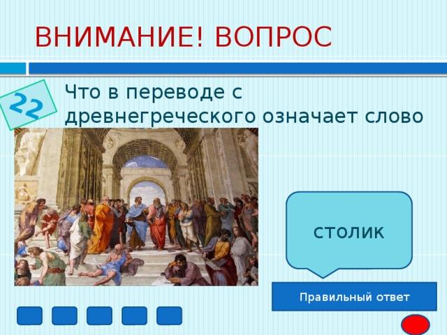 22 ВНИМАНИЕ! ВОПРОС Что в переводе с древнегреческого означает слово «трапеция»?  столик Правильный ответ