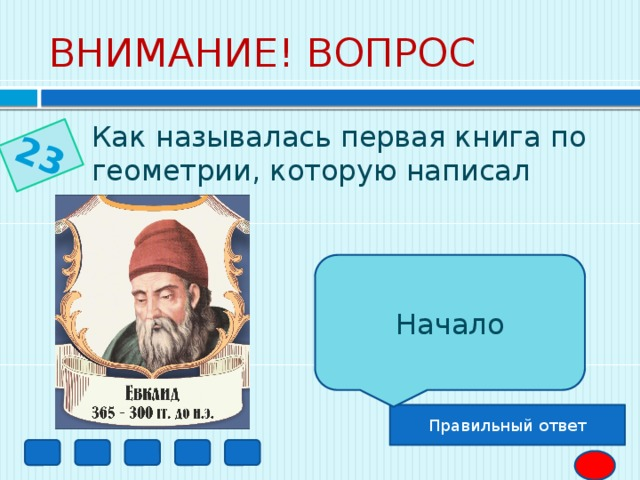 23 ВНИМАНИЕ! ВОПРОС Как называлась первая книга по геометрии, которую написал Евклид?  Начало Правильный ответ