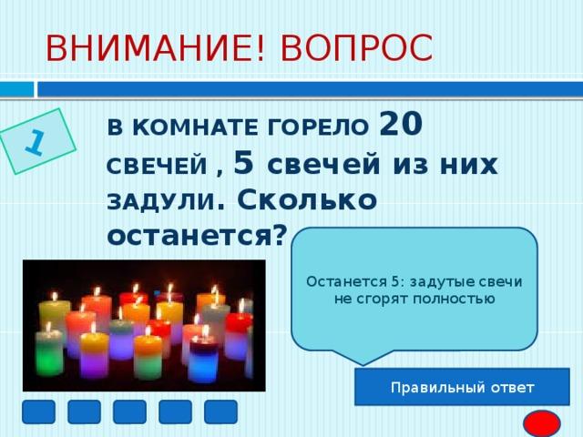 1 ВНИМАНИЕ! ВОПРОС В КОМНАТЕ ГОРЕЛО 20 СВЕЧЕЙ , 5 свечей из них ЗАДУЛИ . Сколько останется?  Останется 5: задутые свечи не сгорят полностью Правильный ответ
