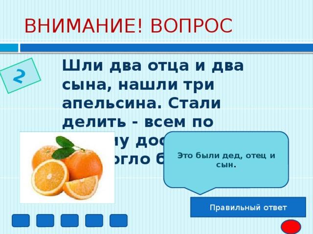 2 ВНИМАНИЕ! ВОПРОС Шли два отца и два сына, нашли три апельсина. Стали делить - всем по одному досталось. Как это могло быть?  Это были дед, отец и сын . Правильный ответ
