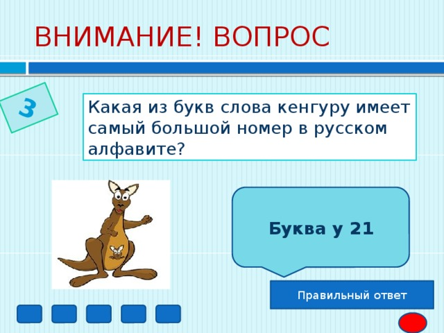 3 ВНИМАНИЕ! ВОПРОС  Какая из букв слова кенгуру имеет самый большой номер в русском алфавите? Буква у 21 Правильный ответ
