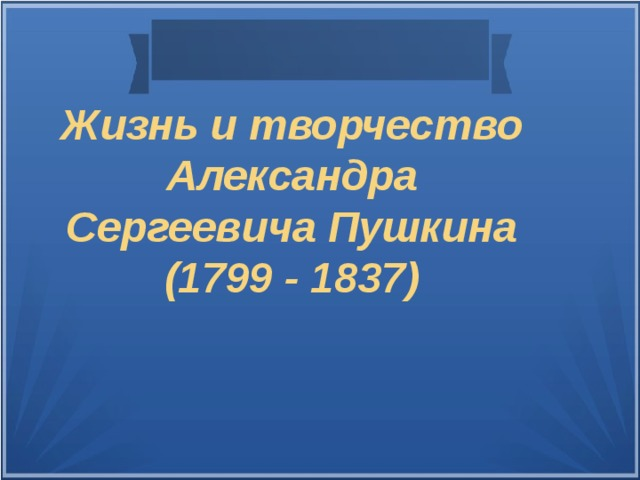 Жизнь и творчество Александра Сергеевича Пушкина  (1799 - 1837)