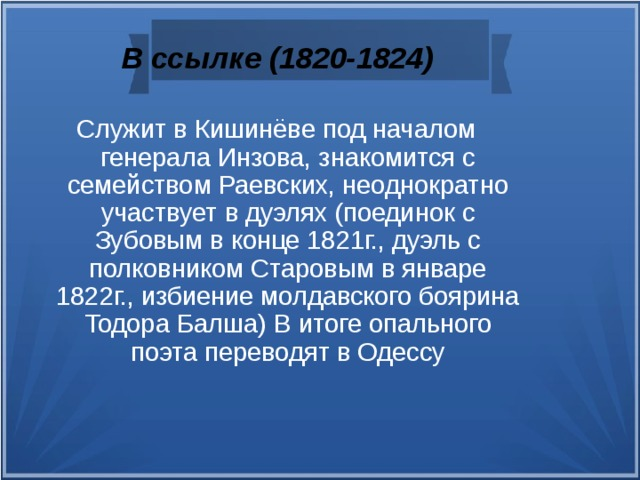 В ссылке (1820-1824) Служит в Кишинёве под началом генерала Инзова, знакомится с семейством Раевских, неоднократно участвует в дуэлях (поединок с Зубовым в конце 1821г., дуэль с полковником Старовым в январе 1822г., избиение молдавского боярина Тодора Балша) В итоге опального поэта переводят в Одессу