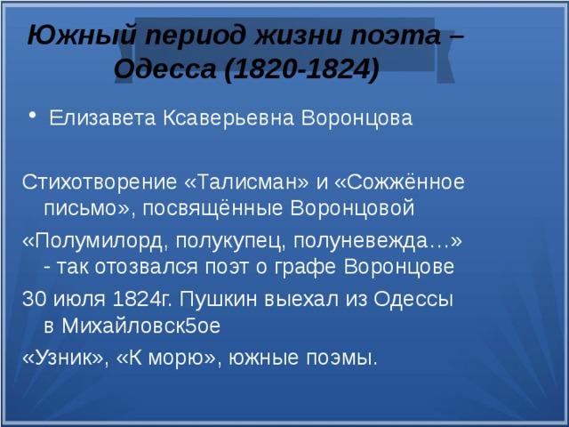 Южный период жизни поэта – Одесса (1820-1824) Елизавета Ксаверьевна Воронцова Стихотворение «Талисман» и «Сожжённое письмо», посвящённые Воронцовой «Полумилорд, полукупец, полуневежда…» - так отозвался поэт о графе Воронцове 30 июля 1824г. Пушкин выехал из Одессы в Михайловск5ое «Узник», «К морю», южные поэмы.