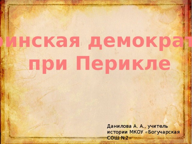 Афинская демократия при Перикле Данилова А. А., учитель истории МКОУ «Богучарская СОШ №2»