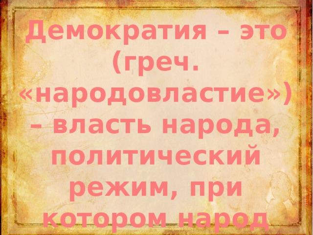 Демократия – это (греч. «народовластие») – власть народа, политический режим, при котором народ управляет государством
