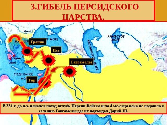 3.ГИБЕЛЬ ПЕРСИДСКОГО ЦАРСТВА. Граник Исс Гавгамелы Тир В 331 г. до н.э. начался поход вглубь Персии.Войско шло 4 ме-сяца пока не подошло к селению Гавгамелы,где их поджидал Дарий III.