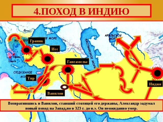 4.ПОХОД В ИНДИЮ Граник Исс Гавгамелы Тир Индия Вавилон Возвратившись в Вавилон, ставший столицей его державы, Александр задумал новый поход на Запад,но в 323 г. до н.э. Он неожиданно умер.