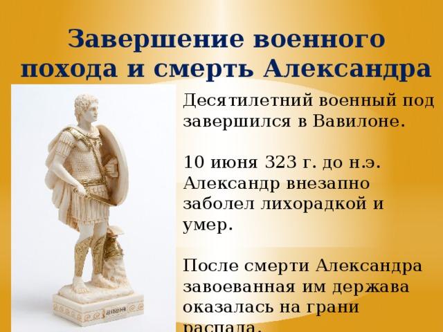 Завершение военного похода и смерть Александра Десятилетний военный под завершился в Вавилоне. 10 июня 323 г. до н.э. Александр внезапно заболел лихорадкой и умер. После смерти Александра завоеванная им держава оказалась на грани распада.