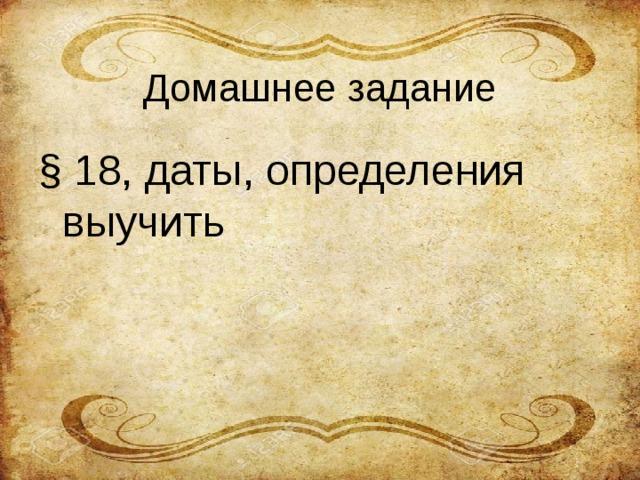 Домашнее задание § 18, даты, определения выучить