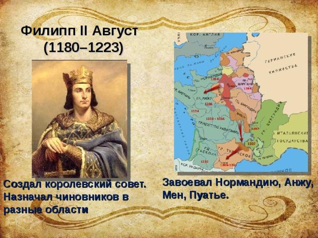 Филипп II Август  (1180–1223)   Завоевал Нормандию, Анжу, Мен, Пуатье. Создал королевский совет. Назначал чиновников в разные области