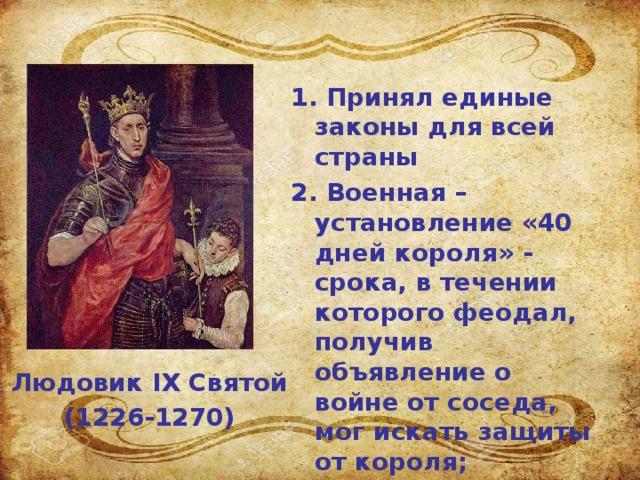 1.  Принял единые законы для всей страны 2. Военная – установление «40 дней короля» - срока, в течении которого феодал, получив объявление о войне от соседа, мог искать защиты от короля; 3. Монетная – введение единой для всей страны монеты; Людовик IX Святой (1226-1270)