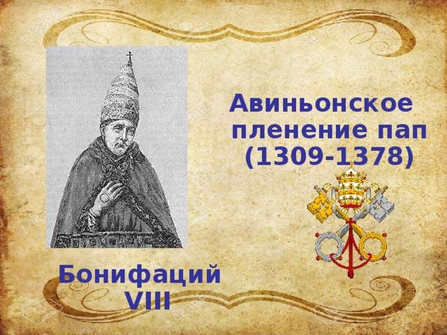 Авиньонское пленение пап (1309-1378) Бонифаций VIII